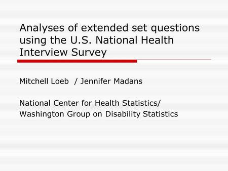 Analyses of extended set questions using the U.S. National Health Interview Survey Mitchell Loeb / Jennifer Madans National Center for Health Statistics/