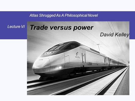Trade versus power David Kelley Atlas Shrugged As A Philosophical Novel Lecture VI.