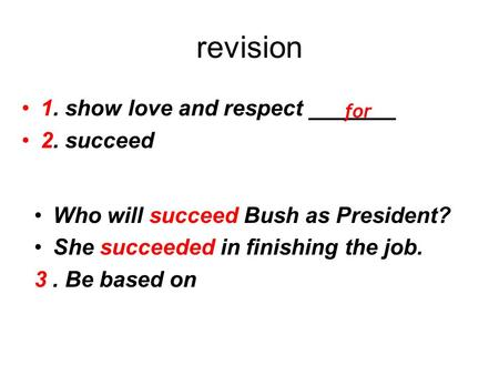 Revision 1. show love and respect _______ 2. succeed for Who will succeed Bush as President? She succeeded in finishing the job. 3. Be based on.