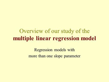 Overview of our study of the multiple linear regression model Regression models with more than one slope parameter.