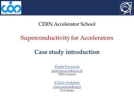 CERN Accelerator School Superconductivity for Accelerators Case study introduction Paolo Ferracin CERN, Geneva Claire Antoine