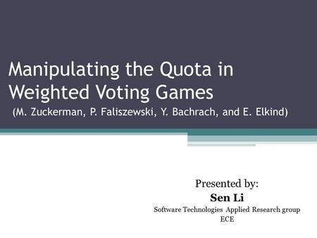 Manipulating the Quota in Weighted Voting Games (M. Zuckerman, P. Faliszewski, Y. Bachrach, and E. Elkind) ‏ Presented by: Sen Li Software Technologies.