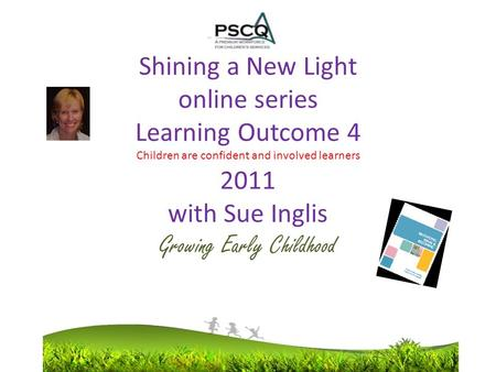Shining a New Light online series Learning Outcome 4 Children are confident and involved learners 2011 with Sue Inglis Growing Early Childhood.