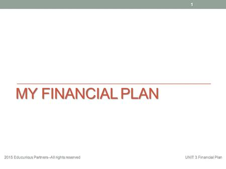 MY FINANCIAL PLAN 2015 Educurious Partners--All rights reserved UNIT 3 Financial Plan 1.