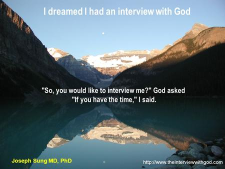 I dreamed I had an interview with God  Joseph Sung MD, PhD So, you would like to interview me? God asked If you have.