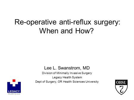 Re-operative anti-reflux surgery: When and How? Lee L. Swanstrom, MD Division of Minimally Invasive Surgery Legacy Health System Dept of Surgery, OR Health.