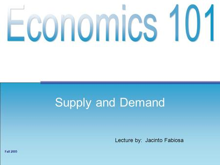 Lecture by: Jacinto Fabiosa Fall 2005 Supply and Demand.