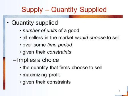 1 Supply – Quantity Supplied Quantity supplied number of units of a good all sellers in the market would choose to sell over some time period given their.