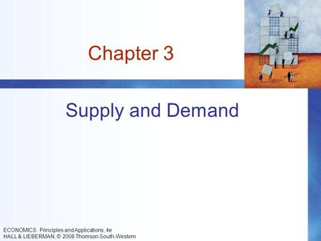 Chapter 3 Supply and Demand ECONOMICS: Principles and Applications, 4e HALL & LIEBERMAN, © 2008 Thomson South-Western.