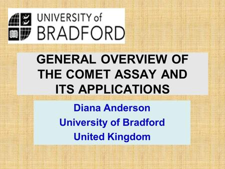 GENERAL OVERVIEW OF THE COMET ASSAY AND ITS APPLICATIONS Diana Anderson University of Bradford United Kingdom.