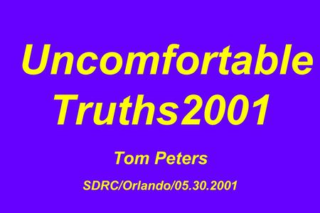 Uncomfortable Truths2001 Tom Peters SDRC/Orlando/05.30.2001.