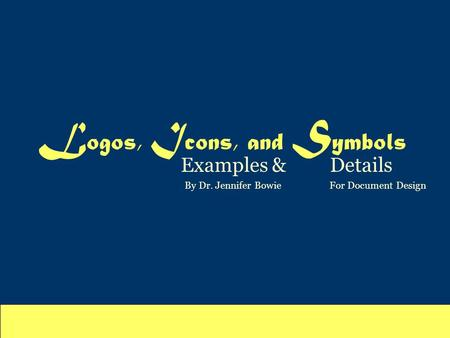 L ogos, I cons, and S ymbols Examples & Details By Dr. Jennifer Bowie For Document Design.
