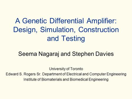 A Genetic Differential Amplifier: Design, Simulation, Construction and Testing Seema Nagaraj and Stephen Davies University of Toronto Edward S. Rogers.