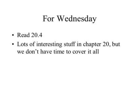 For Wednesday Read 20.4 Lots of interesting stuff in chapter 20, but we don't have time to cover it all.