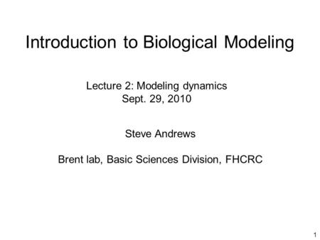 1 Introduction to Biological Modeling Steve Andrews Brent lab, Basic Sciences Division, FHCRC Lecture 2: Modeling dynamics Sept. 29, 2010.