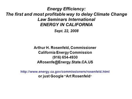 Energy Efficiency: The first and most profitable way to delay Climate Change Law Seminars International ENERGY IN CALIFORNIA Sept. 22, 2008 Arthur H. Rosenfeld,
