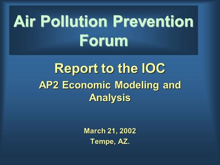 Air Pollution Prevention Forum Report to the IOC AP2 Economic Modeling and Analysis March 21, 2002 Tempe, AZ.