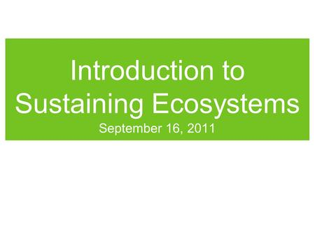 Introduction to Sustaining Ecosystems September 16, 2011.