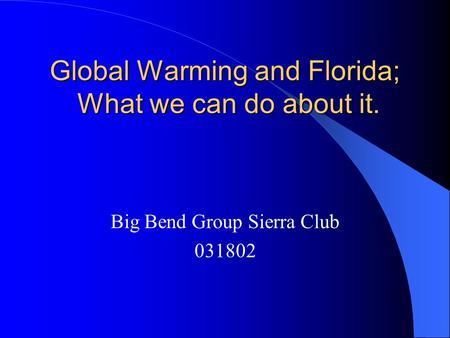 Global Warming and Florida; What we can do about it. Big Bend Group Sierra Club 031802.