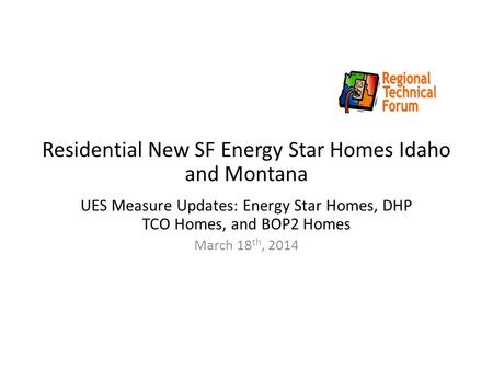 Residential New SF Energy Star Homes Idaho and Montana UES Measure Updates: Energy Star Homes, DHP TCO Homes, and BOP2 Homes March 18 th, 2014.