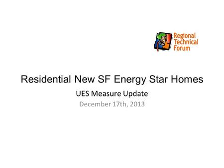 Residential New SF Energy Star Homes UES Measure Update December 17th, 2013.