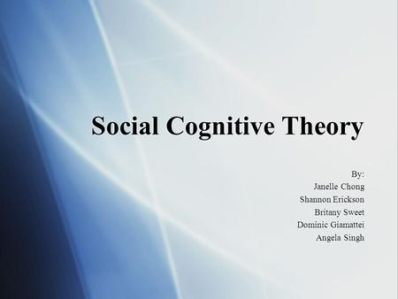 Social Cognitive Theory By: Janelle Chong Shannon Erickson Britany Sweet Dominic Giamattei Angela Singh By: Janelle Chong Shannon Erickson Britany Sweet.