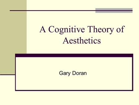 A Cognitive Theory of Aesthetics Gary Doran. Aesthetics Major components: Aesthetic Experience (and Behavior) Aesthetic Properties (Visual Stimuli) This.