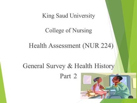 King Saud University College of Nursing Health Assessment (NUR 224) General Survey & Health History Part 2 1.