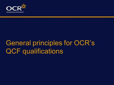 General principles for OCR's QCF qualifications. The Qualifications and Credit Framework (QCF) New framework for nationally accredited qualifications,