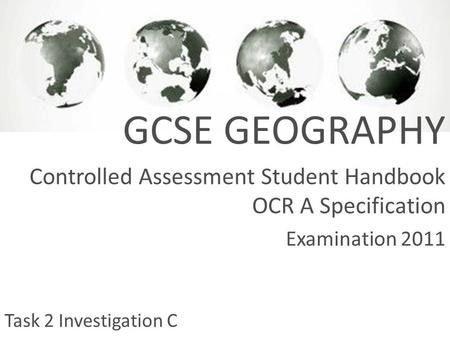 GCSE GEOGRAPHY Controlled Assessment Student Handbook OCR A Specification Examination 2011 Task 2 Investigation C.