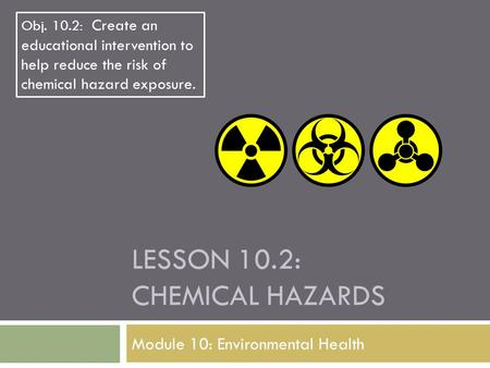 LESSON 10.2: CHEMICAL HAZARDS Module 10: Environmental Health Obj. 10.2: Create an educational intervention to help reduce the risk of chemical hazard.