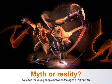 Myth or reality? Activities for young people between the ages of 13 and 16.