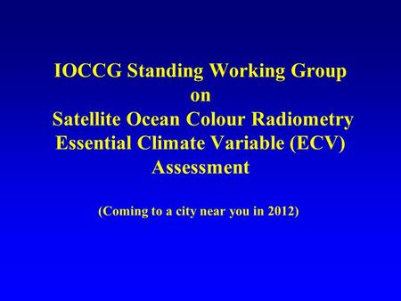 IOCCG Standing Working Group on Satellite Ocean Colour Radiometry Essential Climate Variable (ECV) Assessment (Coming to a city near you in 2012)