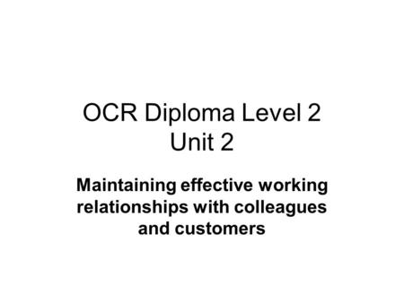 OCR Diploma Level 2 Unit 2 Maintaining effective working relationships with colleagues and customers.