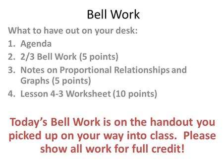Bell Work What to have out on your desk: 1.Agenda 2.2/3 Bell Work (5 points) 3.Notes on Proportional Relationships and Graphs (5 points) 4.Lesson 4-3 Worksheet.