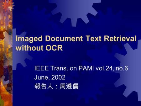 Imaged Document Text Retrieval without OCR IEEE Trans. on PAMI vol.24, no.6 June, 2002 報告人:周遵儒.
