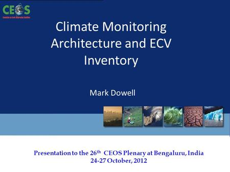 Presentation to the 26 th CEOS Plenary at Bengaluru, <strong>India</strong> 24-27 October, 2012 <strong>Climate</strong> Monitoring Architecture and ECV Inventory Mark Dowell.