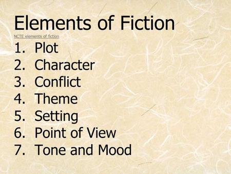 Elements of Fiction NCTE elements of fiction 1. Plot 2. Character 3. Conflict 4. Theme 5. Setting 6. Point of View 7. Tone and Mood NCTE elements of fiction.