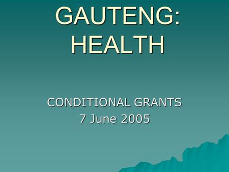 GAUTENG: HEALTH CONDITIONAL GRANTS 7 June 2005. 2004-05 Conditional Grants  National Tertiary Grant  Health Professions Training and Development Grant.