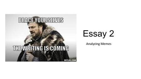 Essay 2 Analyzing Memes. Write down everything you know about memes. What are they? Where have you see them? What is the tone of most memes? What are.