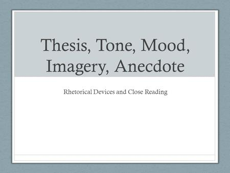 Thesis, Tone, Mood, Imagery, Anecdote Rhetorical Devices and Close Reading.