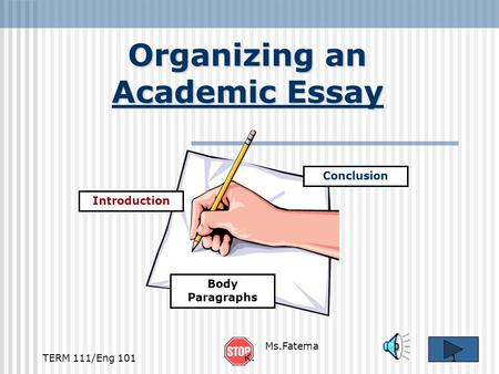 Organizing an Academic Essay Introduction Conclusion Body Paragraphs TERM 111/Eng 1011 Ms.Fatema K.