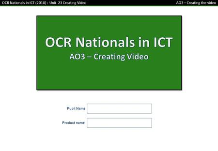 Pupil Name OCR Nationals in ICT (2010) : Unit 23 Creating Video AO3 – Creating the video Product name.