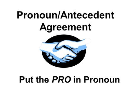 Pronoun/Antecedent Agreement Put the PRO in Pronoun.