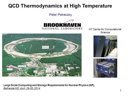 1 QCD Thermodynamics at High Temperature Peter Petreczky Large Scale Computing and Storage Requirements for Nuclear Physics (NP), Bethesda MD, April 29-30,