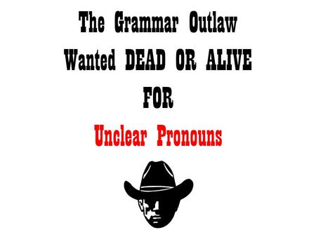 The Grammar Outlaw Wanted DEAD OR ALIVE FOR Unclear Pronouns.