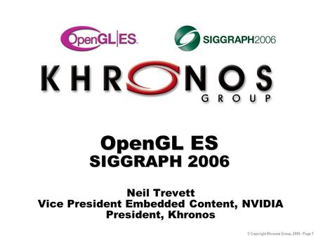 © Copyright Khronos Group, 2006 - Page 1 OpenGL ES SIGGRAPH 2006 Neil Trevett Vice President Embedded Content, NVIDIA President, Khronos.