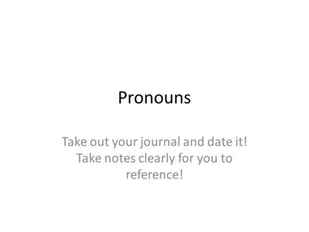 Pronouns Take out your journal and date it! Take notes clearly for you to reference!
