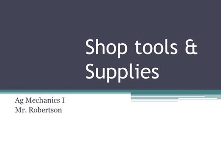 Shop tools & Supplies Ag Mechanics I Mr. Robertson.