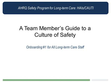 AHRQ Safety Program for Long-term Care: HAIs/CAUTI A Team Member's Guide to a Culture of Safety Onboarding #1 for All Long-term Care Staff.